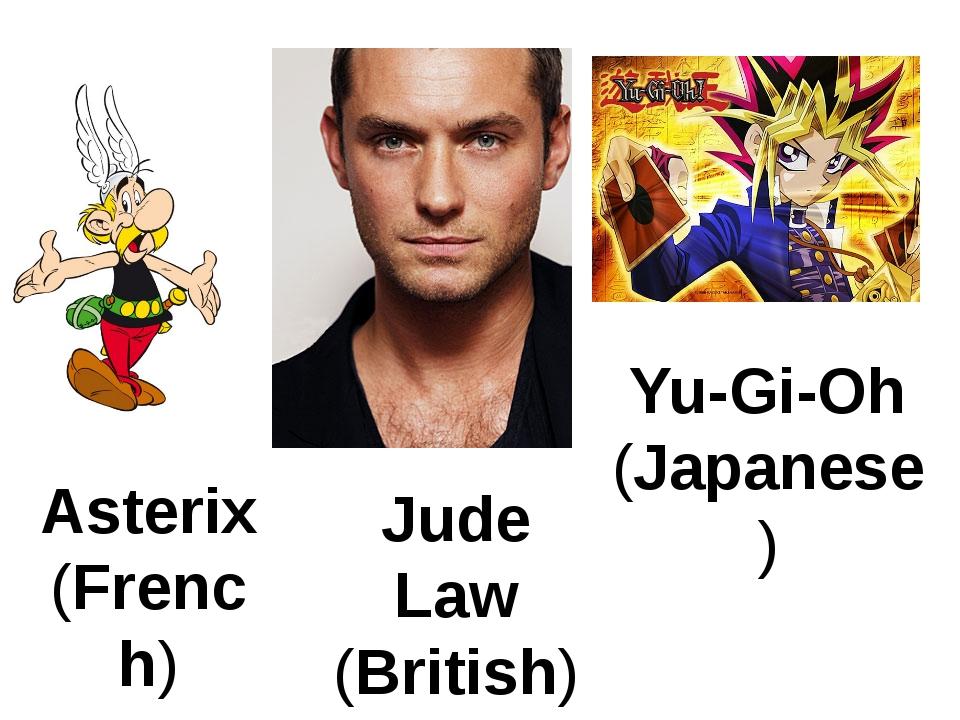 Asterix (French) Jude Law (British) Yu-Gi-Oh (Japanese)