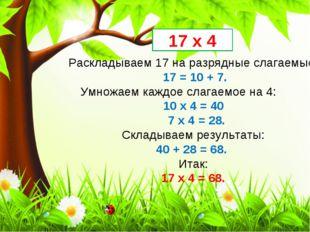 Раскладываем 17 на разрядные слагаемые: 17 = 10 + 7. Умножаем каждое слагаемо