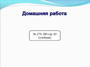№ 279, 280 стр. 82 (учебник)