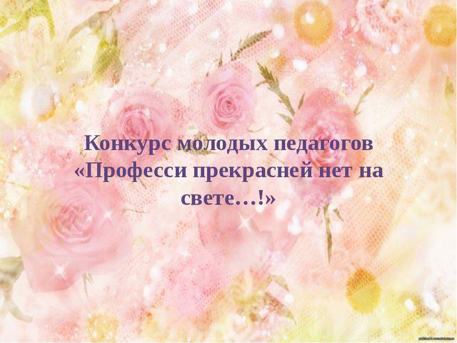 Конкурс молодых педагогов «Професси прекрасней нет на свете…!»