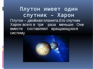 Плутон имеет один спутник – Харон Плутон – двойная планета.Его спутник Харон