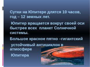 Сутки на Юпитере длятся 10 часов, год – 12 земных лет. Юпитер вращается вокр