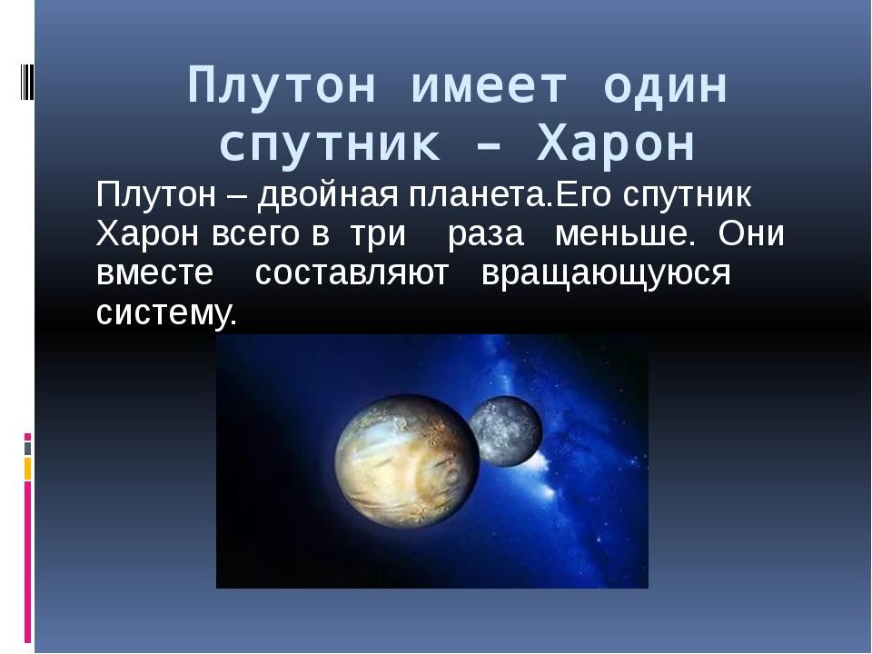 Плутон имеет один спутник – Харон Плутон – двойная планета.Его спутник Харон...