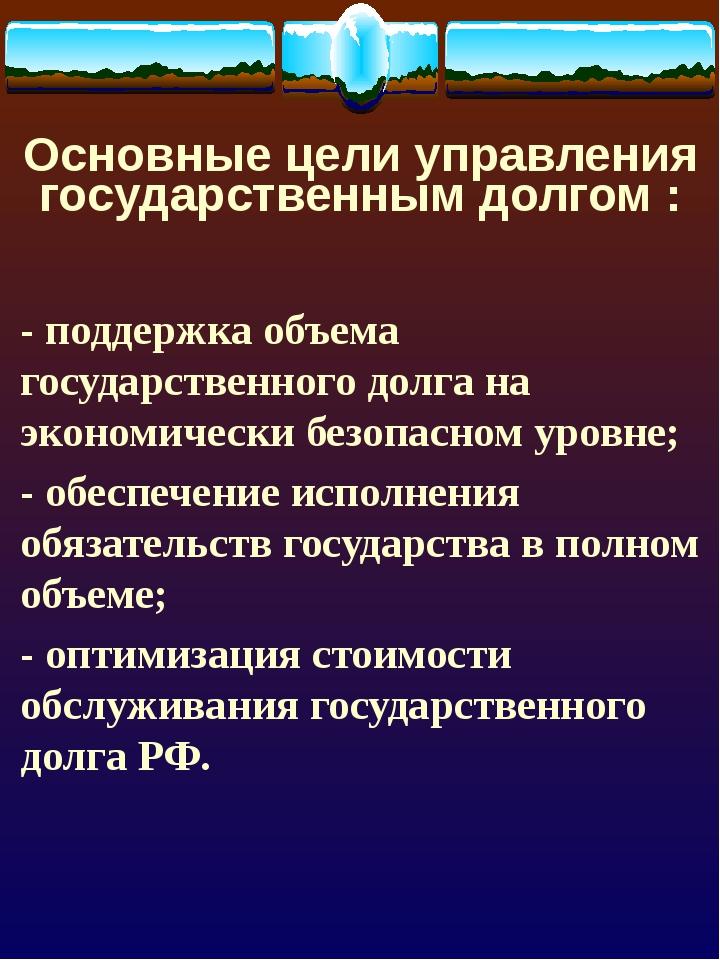 Основные цели управления государственным долгом : - поддержка объема государс...