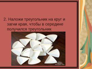 2. Наложи треугольник на круг и загни края, чтобы в середине получился треуго