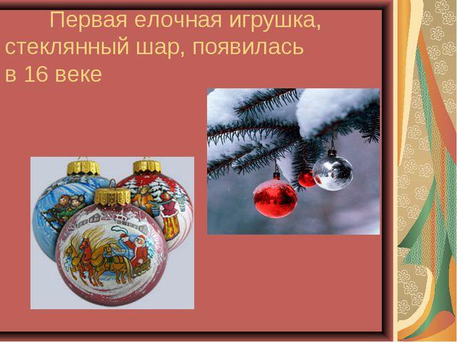 Первая елочная игрушка, стеклянный шар, появилась в 16 веке
