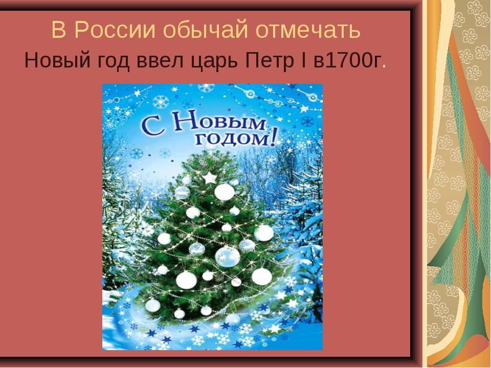 В России обычай отмечать Новый год ввел царь Петр I в1700г.