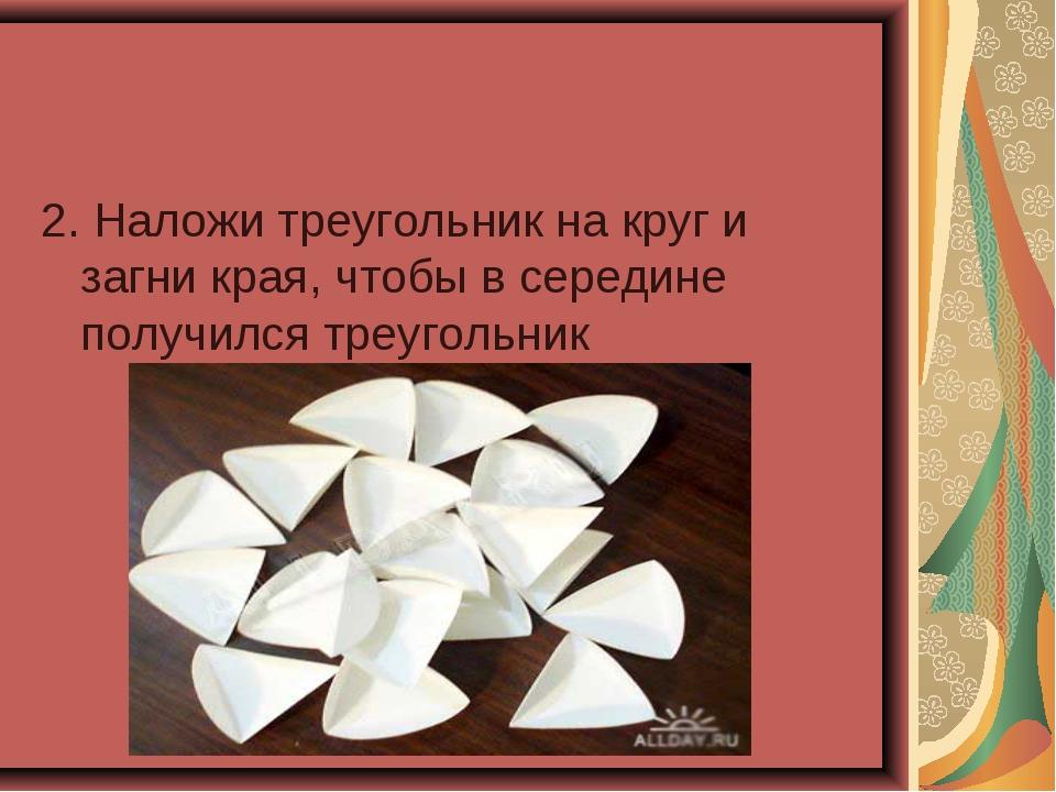 2. Наложи треугольник на круг и загни края, чтобы в середине получился треуго...