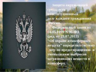Защита окружающей среды есть конституционный долг каждого гражданина России.