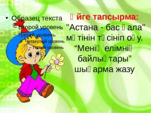 """Үйге тапсырма: """"Астана - бас қала"""" мәтінін түсініп оқу. """"Менің елімнің байлық"""