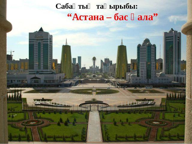 """Сабақтың тақырыбы: """"Астана – бас қала"""""""