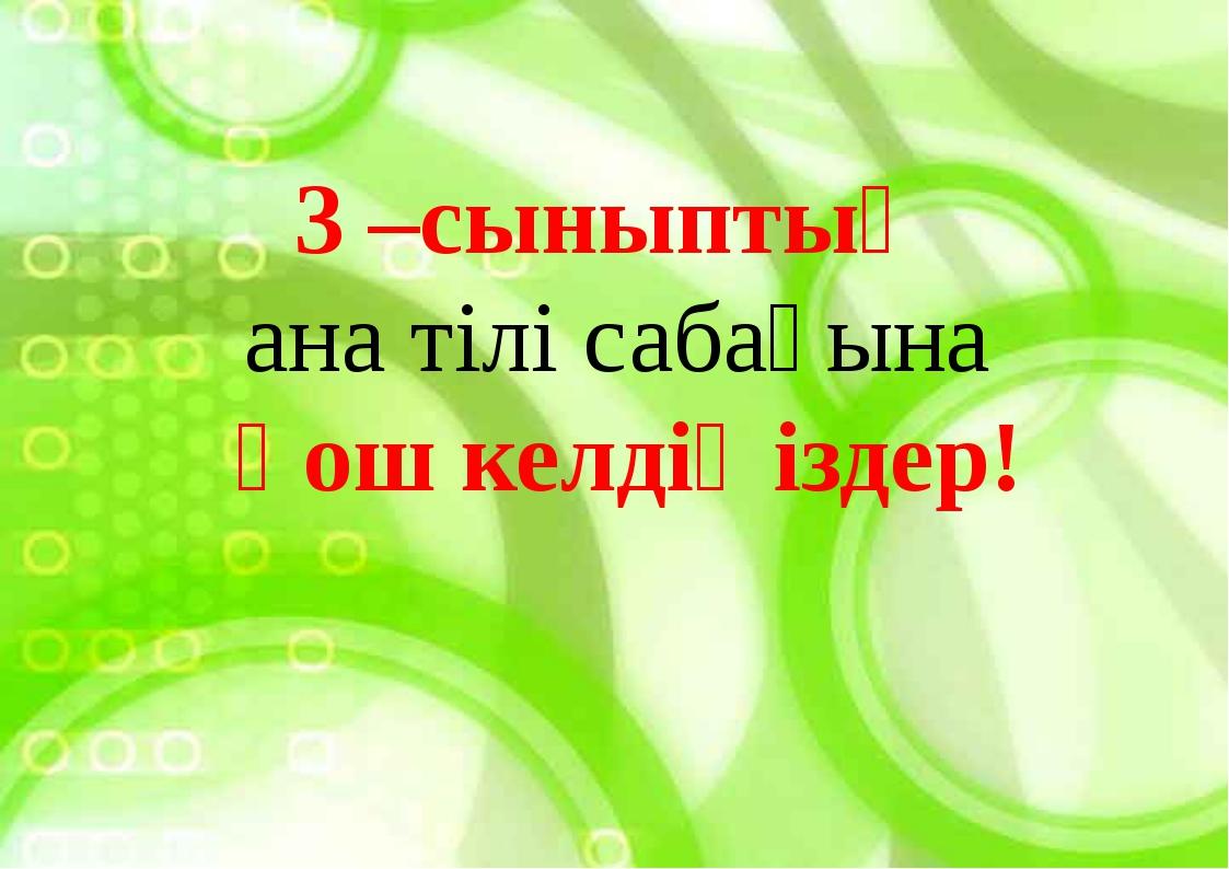 3 –сыныптың ана тілі сабағына қош келдіңіздер!