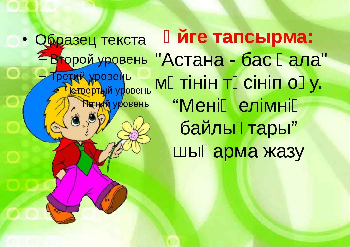 """Үйге тапсырма: """"Астана - бас қала"""" мәтінін түсініп оқу. """"Менің елімнің байлық..."""