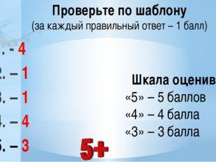 1. - 4 2. – 1 3. – 1 4. – 4 5. – 3 Шкала оценивания: «5» – 5 баллов «4» – 4