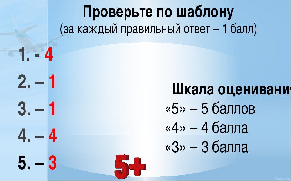 1. - 4 2. – 1 3. – 1 4. – 4 5. – 3 Шкала оценивания: «5» – 5 баллов «4» – 4...