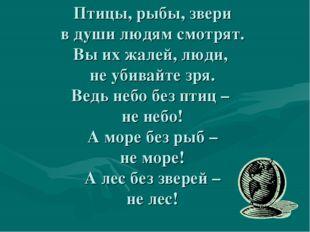 Птицы, рыбы, звери в души людям смотрят. Вы их жалей, люди, не убивайте зря.