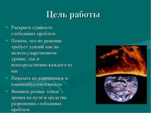 Цель работы Раскрыть сущность глобальных проблем Понять, что их решение требу