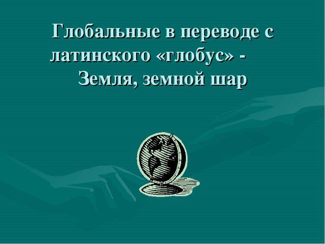 Глобальные в переводе с латинского «глобус» - Земля, земной шар