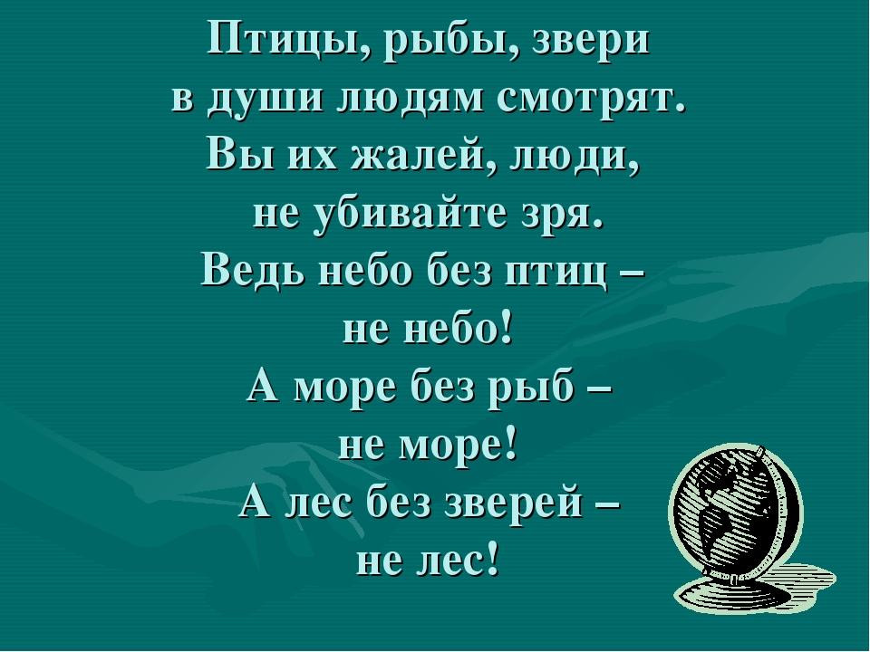 Птицы, рыбы, звери в души людям смотрят. Вы их жалей, люди, не убивайте зря....