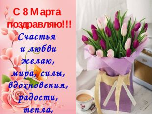 С 8 Марта поздравляю!!! Счастья и любви желаю, мира, силы, вдохновения, радо