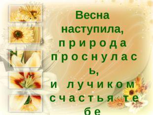 Весна наступила, п р и р о д а п р о с н у л а с ь, и л у ч и к о м с ч а с т