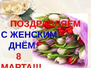 ПОЗДРАВЛЯЕМ С ЖЕНСКИМ ДНЁМ 8 МАРТА!!!