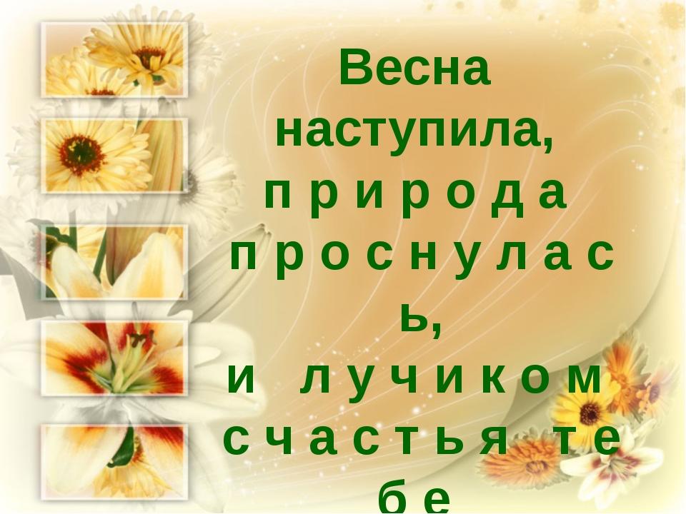 Весна наступила, п р и р о д а п р о с н у л а с ь, и л у ч и к о м с ч а с т...