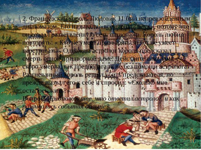 2. Французский король Людовик 11 был непревзойдённым дипломатом. Его называли...