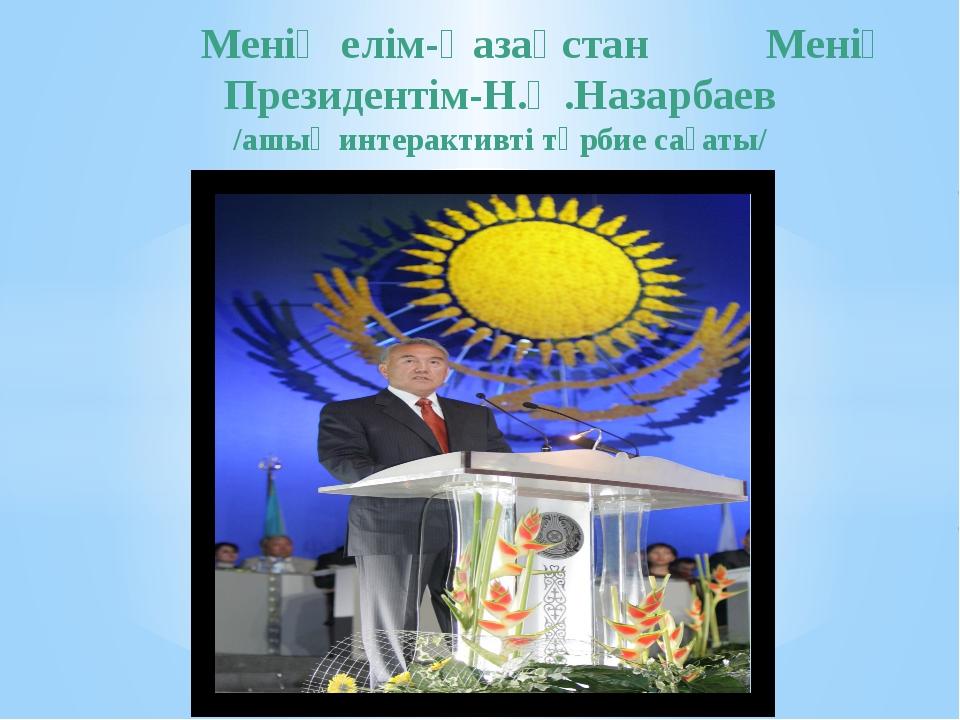 Менің елім-Қазақстан Менің Президентім-Н.Ә.Назарбаев /ашық интерактивті тәрб...