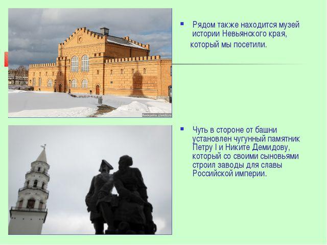 Рядом также находится музей истории Невьянского края, который мы посетили. Чу...
