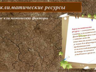 Агроклиматические ресурсы Агроклиматические ресурсы – совокупность главных к
