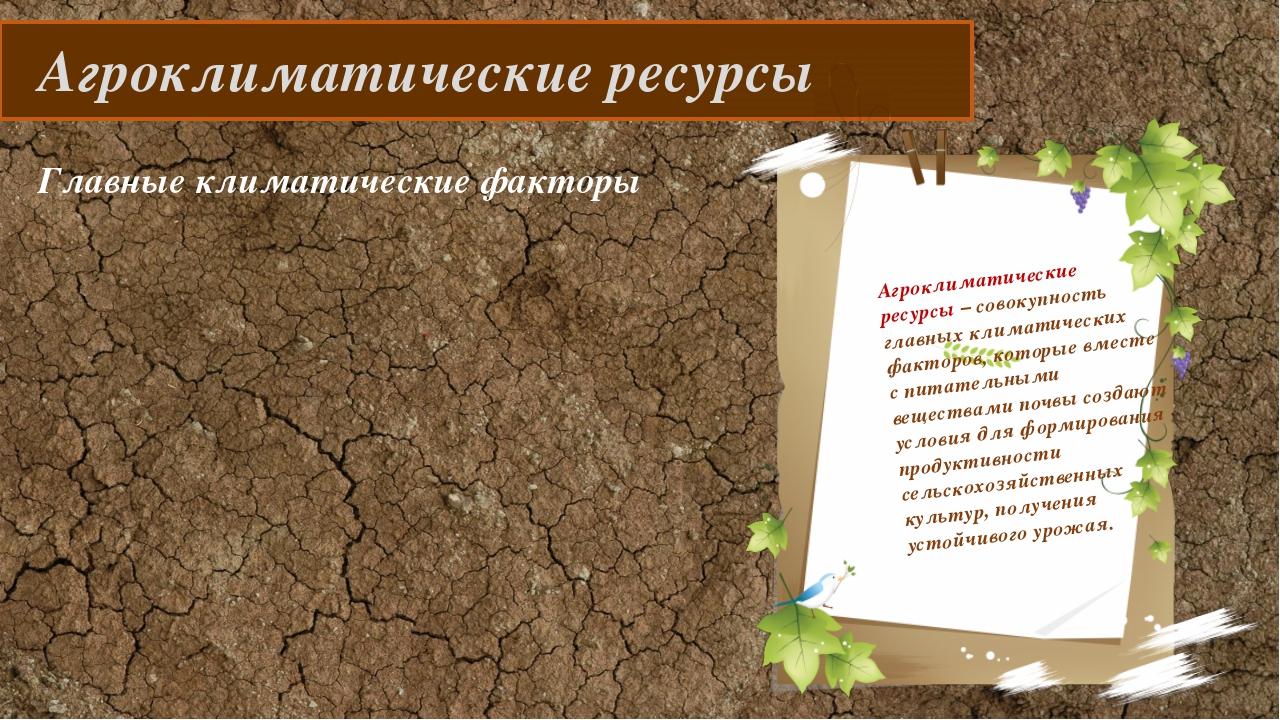 Агроклиматические ресурсы Агроклиматические ресурсы – совокупность главных к...