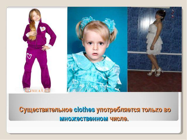 Существительное clothes употребляется только во множественном числе.