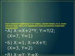 Пусть значения переменных X и Y равны, соответственно, 3 и 2, какие значения