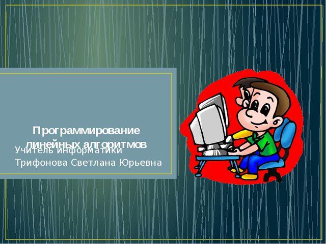 Программирование линейных алгоритмов Учитель информатики Трифонова Светлана Ю...