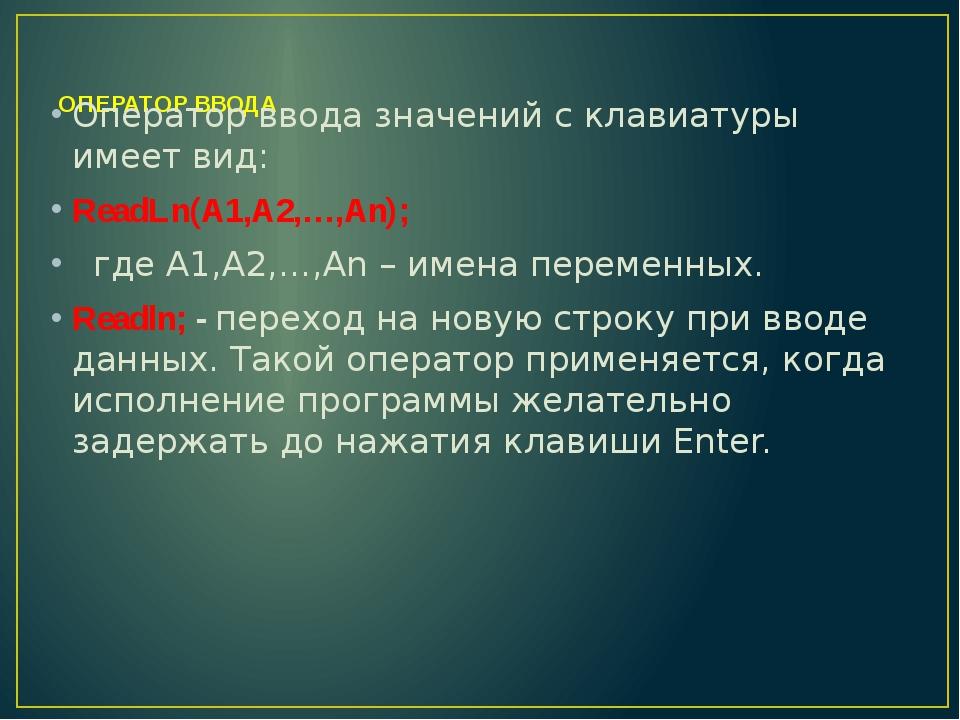 ОПЕРАТОР ВВОДА Оператор ввода значений с клавиатуры имеет вид: ReadLn(A1,A2,...
