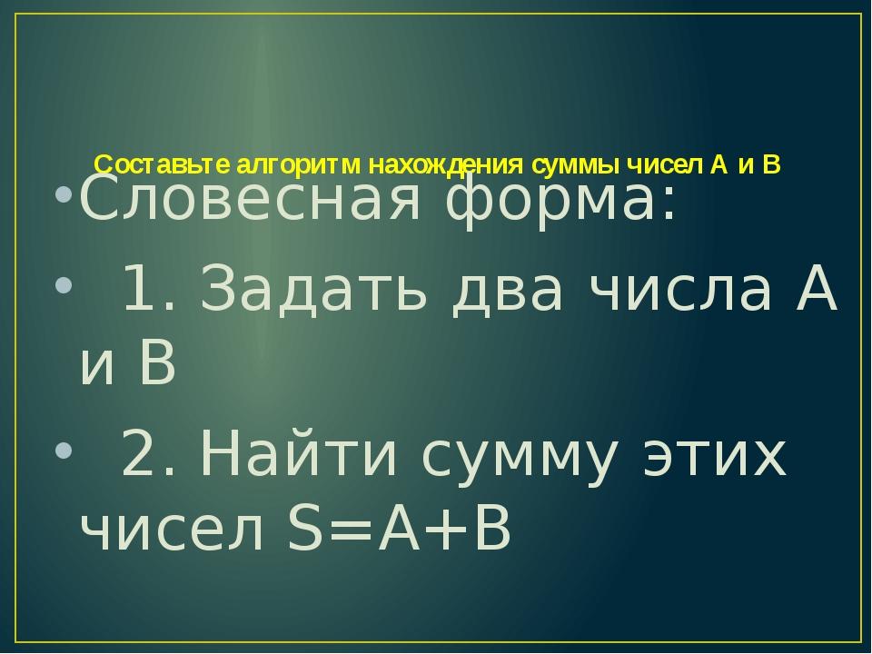 Составьте алгоритм нахождения суммы чисел А и В Словесная форма: 1. Задать д...