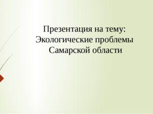Презентация на тему: Экологические проблемы Самарской области