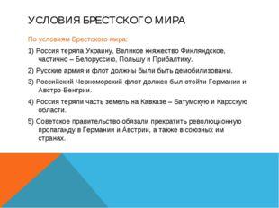 УСЛОВИЯ БРЕСТСКОГО МИРА По условиям Брестского мира: 1) Россия теряла Украину