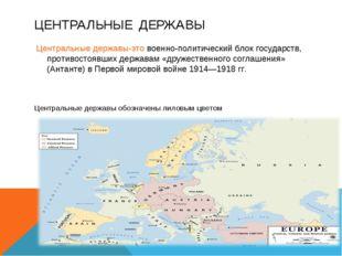 ЦЕНТРАЛЬНЫЕ ДЕРЖАВЫ Центральные державы-это военно-политический блок государс