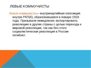 ЛЕВЫЕ КОММУНИСТЫ Левые коммунисты— внутрипартийная оппозиция внутри РКП(б), о