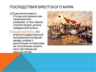 ПОСЛЕДСТВИЯ БРЕСТСКОГО МИРА 1)Подписания мира в России восприняли как национа
