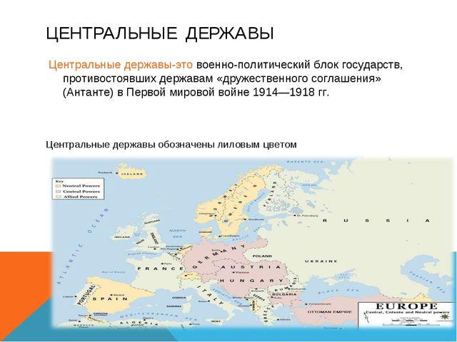 ЦЕНТРАЛЬНЫЕ ДЕРЖАВЫ Центральные державы-это военно-политический блок государс...