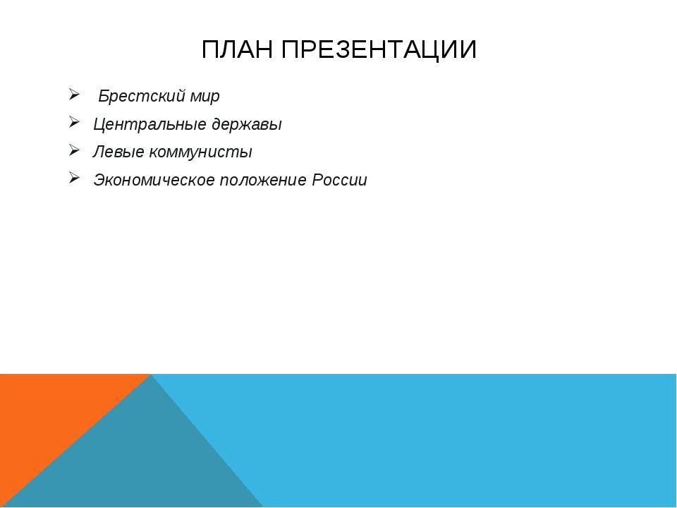ПЛАН ПРЕЗЕНТАЦИИ Брестский мир Центральные державы Левые коммунисты Экономиче...