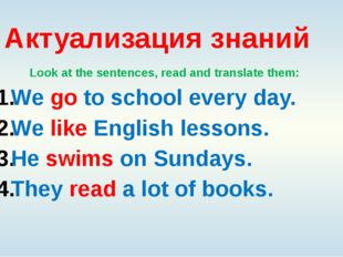 Актуализация знаний Look at the sentences, read and translate them: We go to