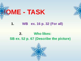 HOME - TASK WB ex. 16 p. 32 (For all) Who likes: SB ex. 52 p. 67 (Describe th