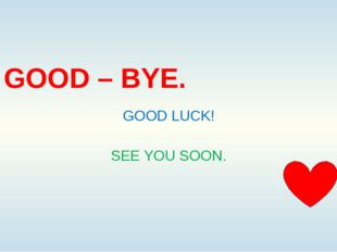 GOOD – BYE. GOOD LUCK! SEE YOU SOON.