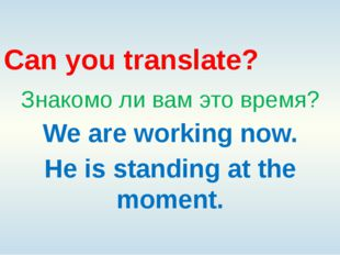 Can you translate? Знакомо ли вам это время? We are working now. He is standi