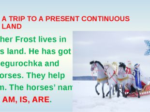 A TRIP TO A PRESENT CONTINUOUS LAND Father Frost lives in this land. He has g