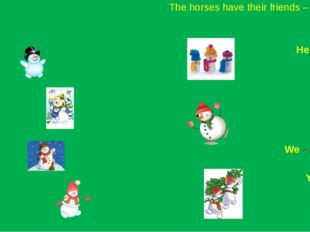 The horses have their friends – snowmen. I – am He - is She - is 	 It – is